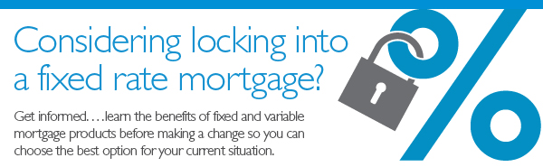 Considering locking into a fixed mortgage? Get informed...learn the benefits and variable mortgage products before making a change so you can choose the best option for your current situation.