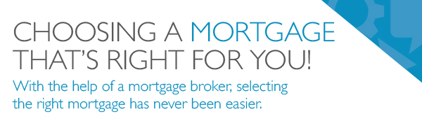 choosing a mortgage thats right for you with the help of a mortgage broker selecting the right mortgage has never been easier.
